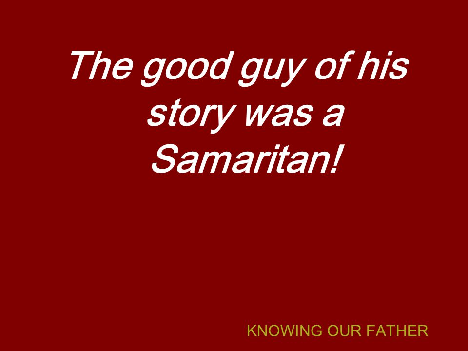 KNOWING OUR FATHER The good guy of his story was a Samaritan!