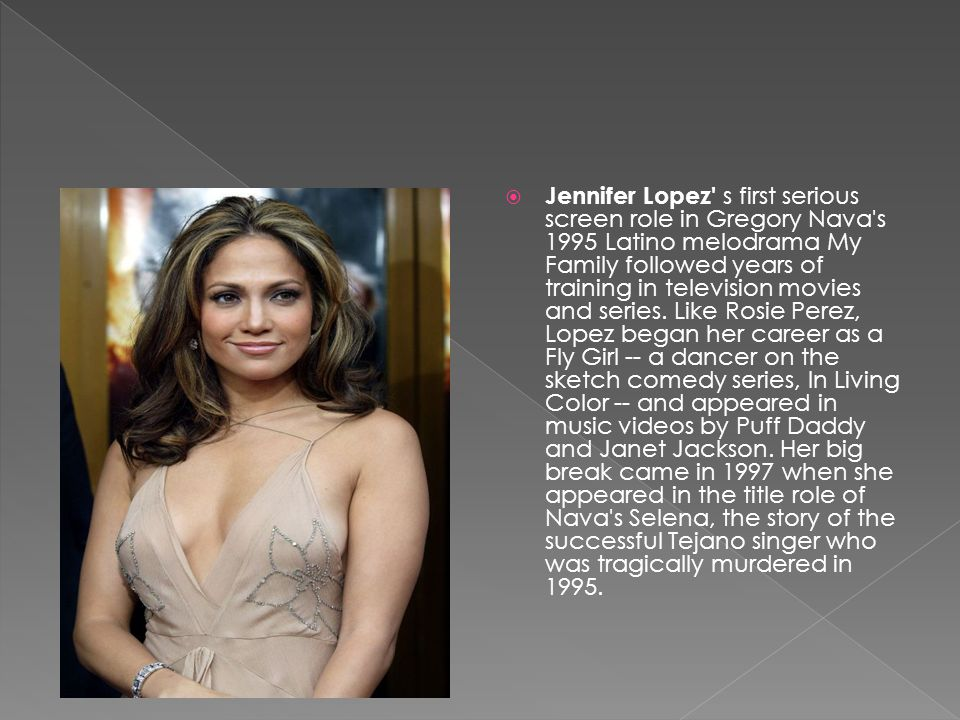  Jennifer Lopez s first serious screen role in Gregory Nava s 1995 Latino melodrama My Family followed years of training in television movies and series.