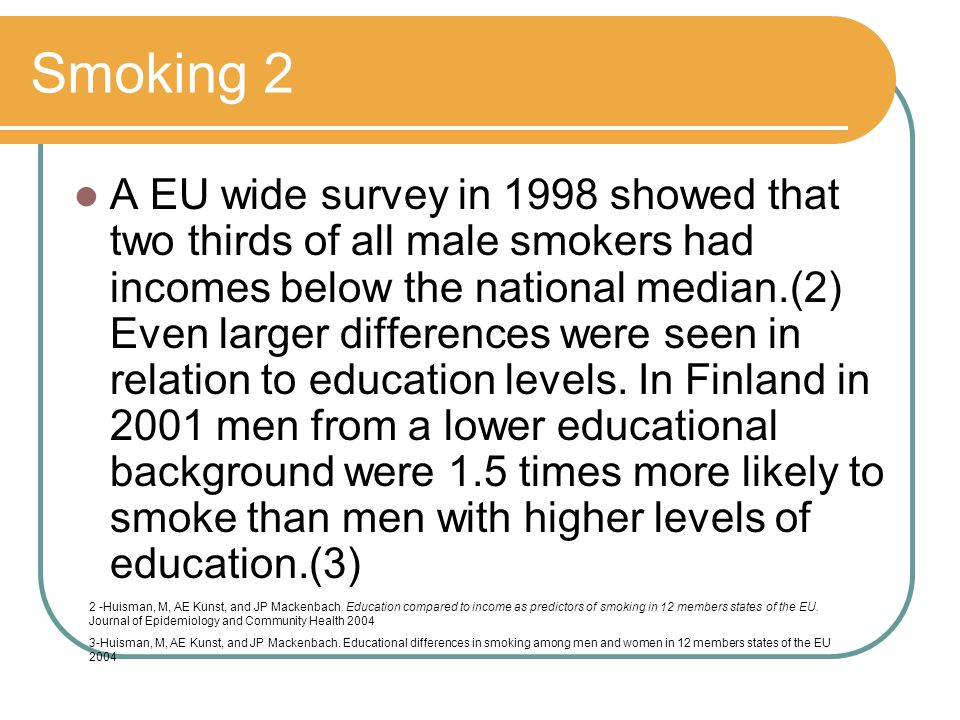 Smoking 2 A EU wide survey in 1998 showed that two thirds of all male smokers had incomes below the national median.(2) Even larger differences were seen in relation to education levels.