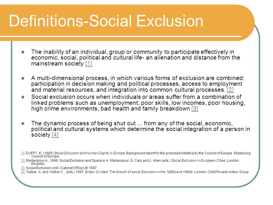 Definitions-Social Exclusion The inability of an individual, group or community to participate effectively in economic, social, political and cultural life- an alienation and distance from the mainstream society [1][1] A multi-dimensional process, in which various forms of exclusion are combined: participation in decision making and political processes, access to employment and material resources, and integration into common cultural processes.