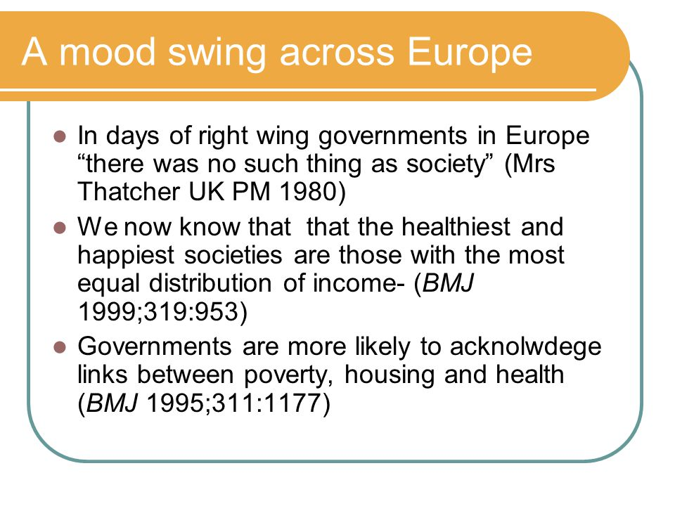 A mood swing across Europe In days of right wing governments in Europe there was no such thing as society (Mrs Thatcher UK PM 1980) We now know that that the healthiest and happiest societies are those with the most equal distribution of income- (BMJ 1999;319:953) Governments are more likely to acknolwdege links between poverty, housing and health (BMJ 1995;311:1177)