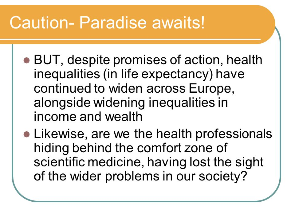 Caution- Paradise awaits! BUT, despite promises of action, health inequalities (in life expectancy) have continued to widen across Europe, alongside w