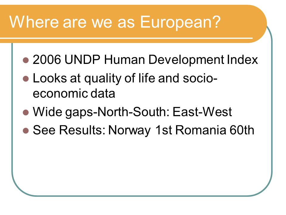 Where are we as European? 2006 UNDP Human Development Index Looks at quality of life and socio- economic data Wide gaps-North-South: East-West See Res