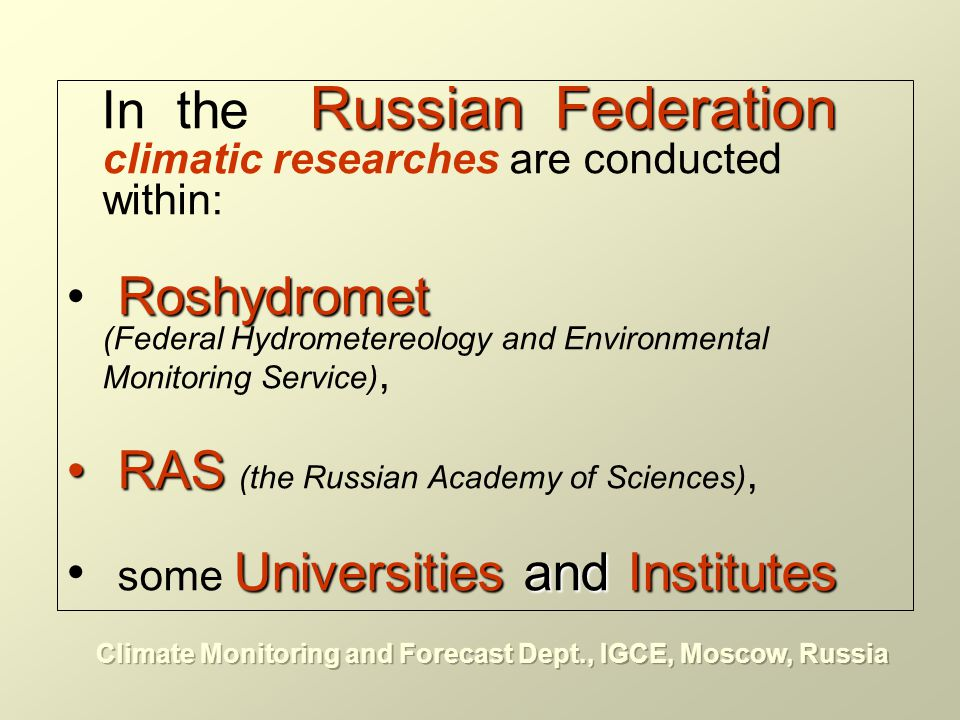 climate system monitoring and assessment of climate variability for the major regions of Russia and Globe;climate system monitoring and assessment of climate variability for the major regions of Russia and Globe; assessment of global changes in a chemical compound of the atmosphere, including concentration of greenhouse gases and stratospheric ozone;assessment of global changes in a chemical compound of the atmosphere, including concentration of greenhouse gases and stratospheric ozone; assessment of climate changes using physical and mathematical modeling;assessment of climate changes using physical and mathematical modeling; ecological, social and economic impacts of climate changesecological, social and economic impacts of climate changes applied climatologyapplied climatology