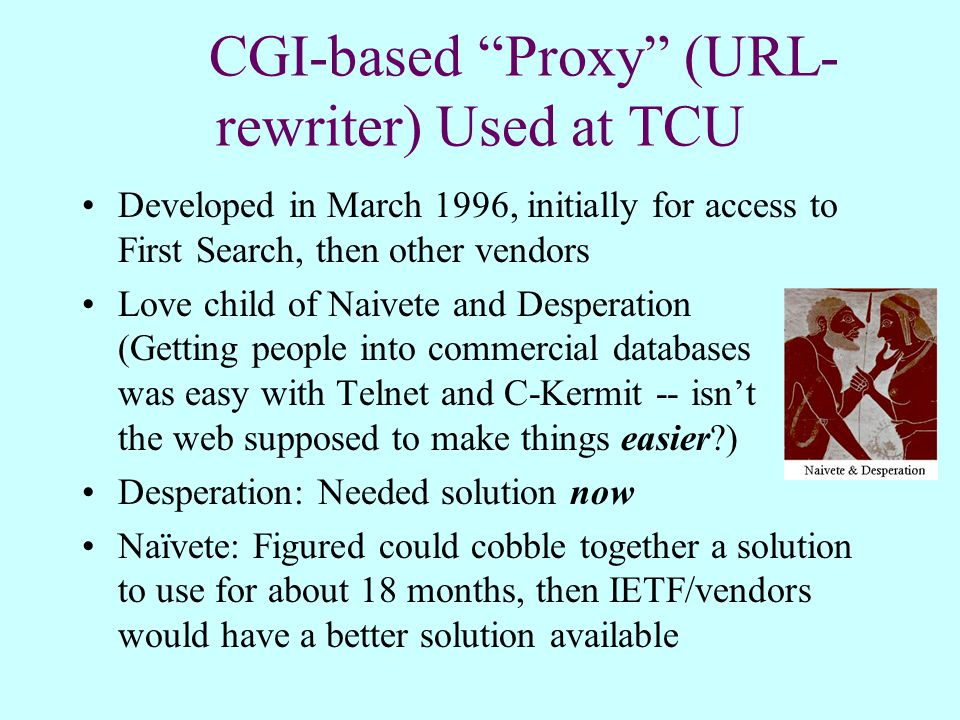 CGI-based Proxy (URL- rewriter) Used at TCU Developed in March 1996, initially for access to First Search, then other vendors Love child of Naivete and Desperation (Getting people into commercial databases was easy with Telnet and C-Kermit -- isn't the web supposed to make things easier ) Desperation: Needed solution now Naïvete: Figured could cobble together a solution to use for about 18 months, then IETF/vendors would have a better solution available