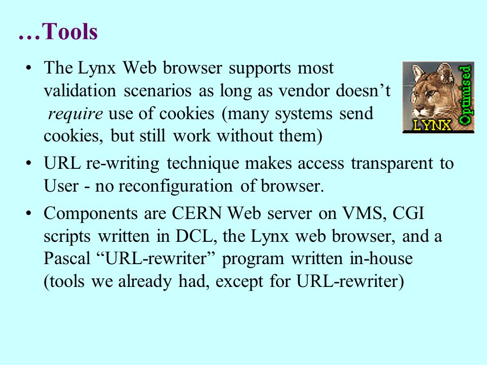…Tools The Lynx Web browser supports most validation scenarios as long as vendor doesn't require use of cookies (many systems send cookies, but still work without them) URL re-writing technique makes access transparent to User - no reconfiguration of browser.