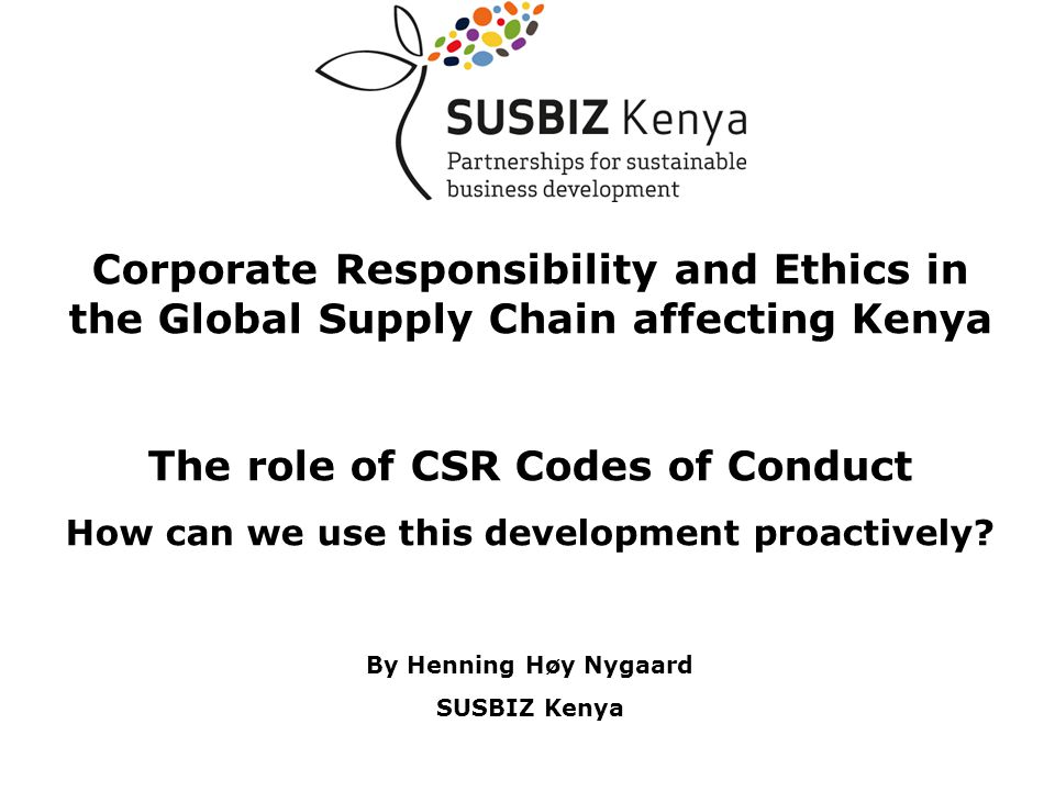 Corporate Responsibility and Ethics in the Global Supply Chain affecting Kenya The role of CSR Codes of Conduct How can we use this development proactively.