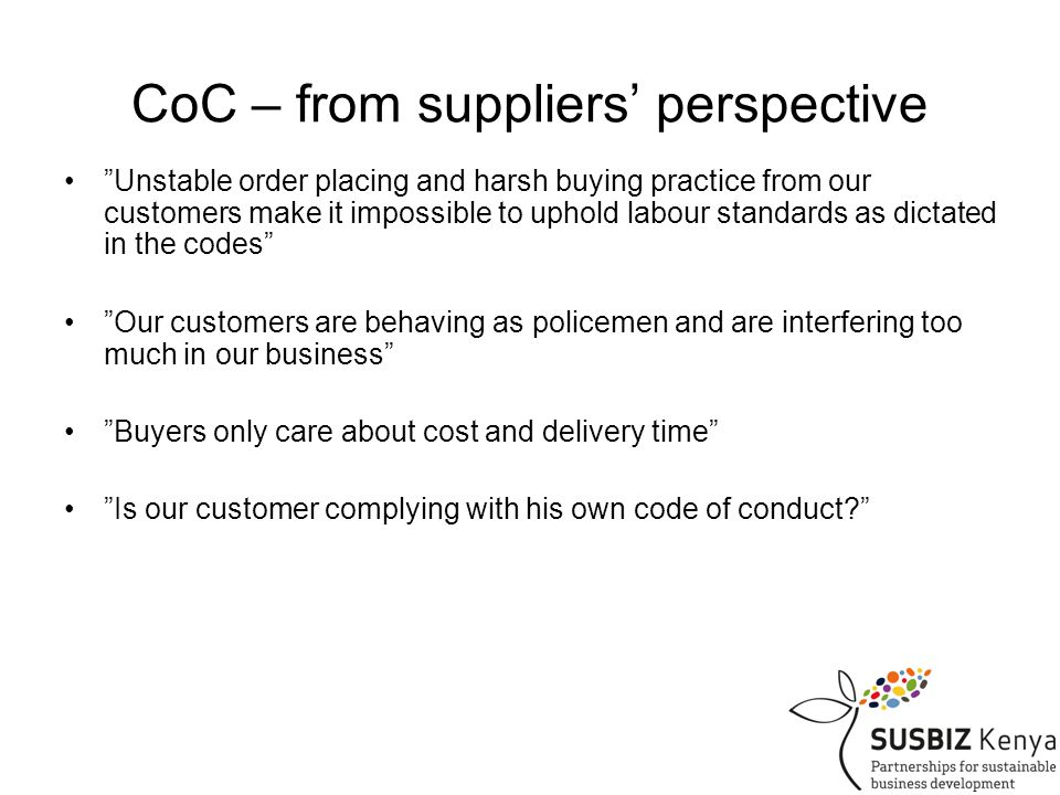 CoC – from suppliers' perspective Unstable order placing and harsh buying practice from our customers make it impossible to uphold labour standards as dictated in the codes Our customers are behaving as policemen and are interfering too much in our business Buyers only care about cost and delivery time Is our customer complying with his own code of conduct
