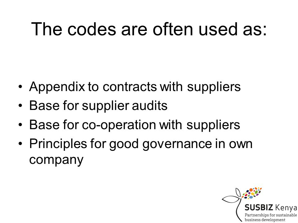 The codes are often used as: Appendix to contracts with suppliers Base for supplier audits Base for co-operation with suppliers Principles for good governance in own company