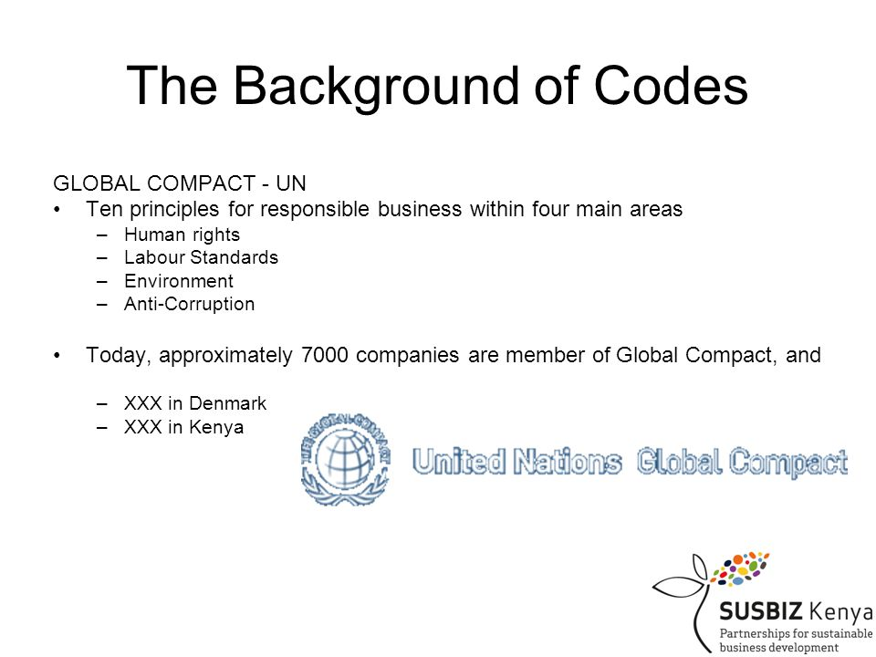 The Background of Codes GLOBAL COMPACT - UN Ten principles for responsible business within four main areas –Human rights –Labour Standards –Environment –Anti-Corruption Today, approximately 7000 companies are member of Global Compact, and –XXX in Denmark –XXX in Kenya