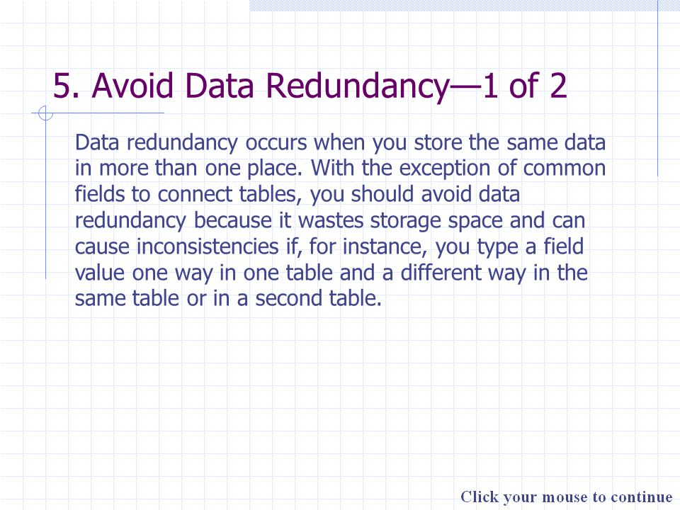 5. Avoid Data Redundancy—1 of 2 Data redundancy occurs when you store the same data in more than one place. With the exception of common fields to con