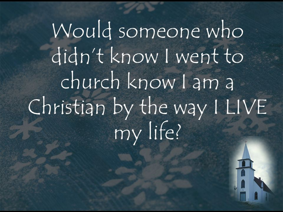 Would someone who didn't know I went to church know I am a Christian by the way I LIVE my life