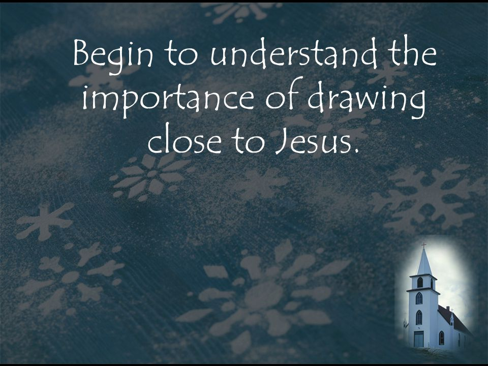 Begin to understand the importance of drawing close to Jesus.