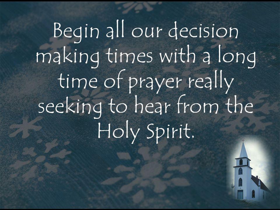 Begin all our decision making times with a long time of prayer really seeking to hear from the Holy Spirit.
