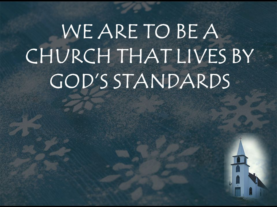 WE ARE TO BE A CHURCH THAT LIVES BY GOD'S STANDARDS