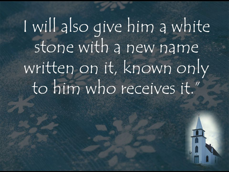 I will also give him a white stone with a new name written on it, known only to him who receives it.
