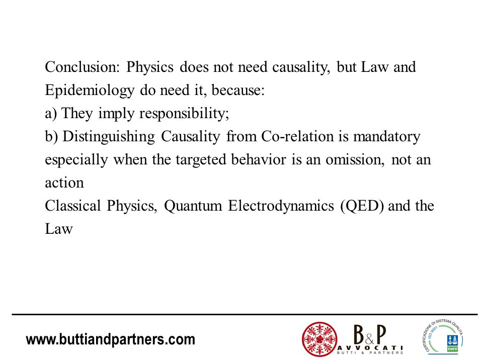 www.buttiandpartners.com Conclusion: Physics does not need causality, but Law and Epidemiology do need it, because: a) They imply responsibility; b) D