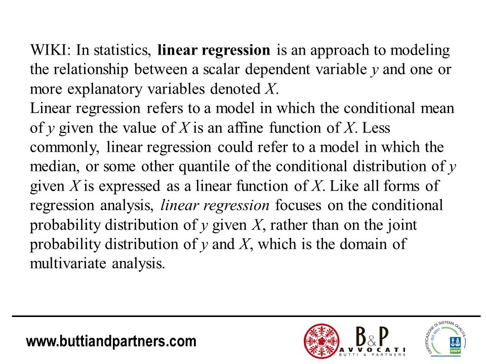 www.buttiandpartners.com WIKI: In statistics, linear regression is an approach to modeling the relationship between a scalar dependent variable y and one or more explanatory variables denoted X.