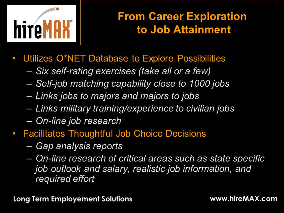 From Career Exploration to Job Attainment Utilizes O*NET Database to Explore Possibilities –Six self-rating exercises (take all or a few) –Self-job matching capability close to 1000 jobs –Links jobs to majors and majors to jobs –Links military training/experience to civilian jobs –On-line job research Facilitates Thoughtful Job Choice Decisions –Gap analysis reports –On-line research of critical areas such as state specific job outlook and salary, realistic job information, and required effort