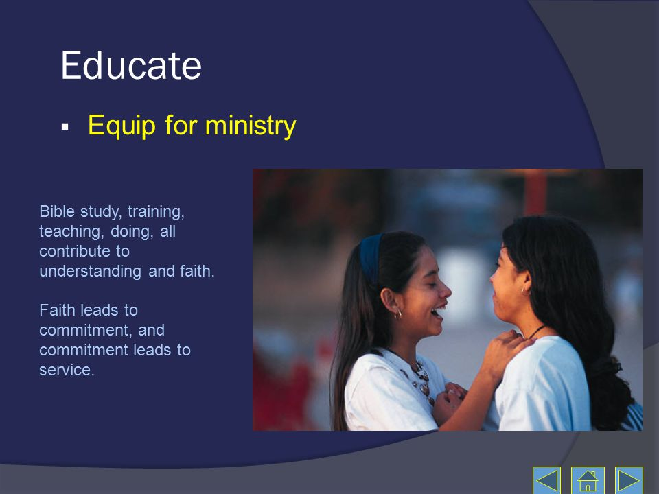 Educate  Equip for ministry Bible study, training, teaching, doing, all contribute to understanding and faith.