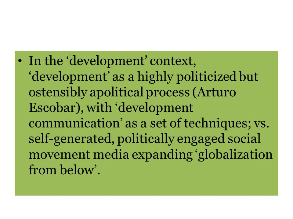 In the 'development' context, 'development' as a highly politicized but ostensibly apolitical process (Arturo Escobar), with 'development communication' as a set of techniques; vs.