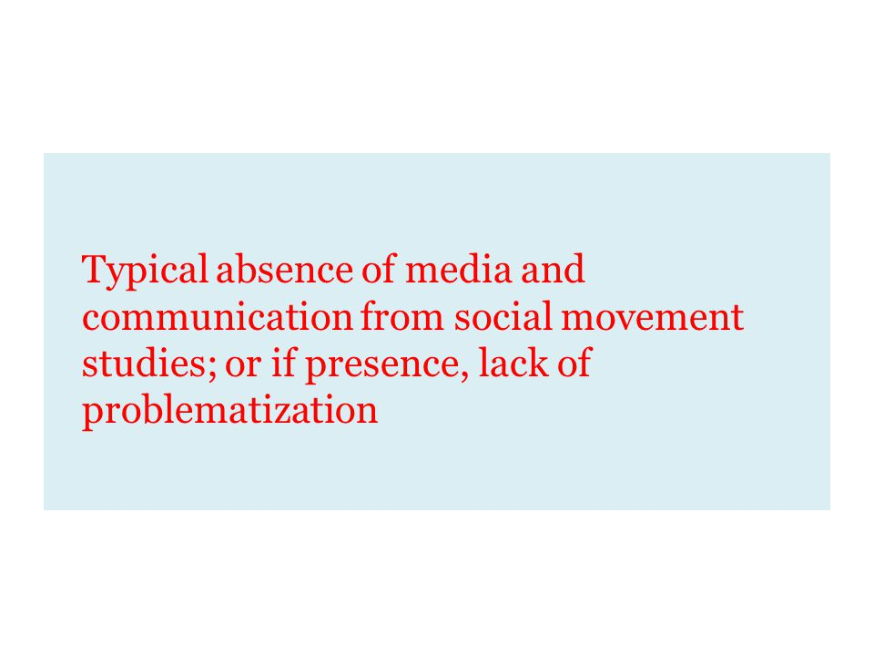 Typical absence of media and communication from social movement studies; or if presence, lack of problematization