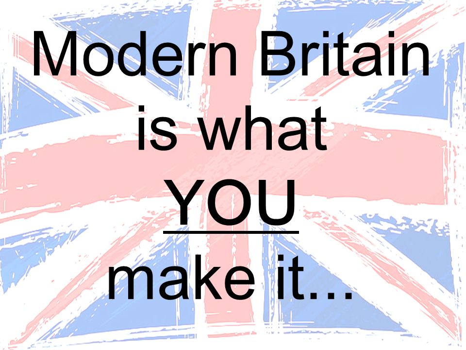 Modern Britain is what YOU make it...