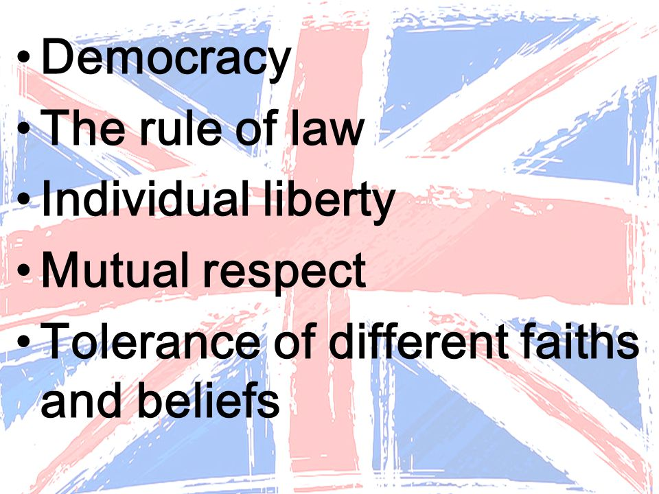 Democracy The rule of law Individual liberty Mutual respect Tolerance of different faiths and beliefs