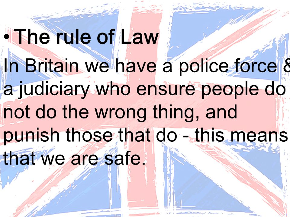 The rule of Law In Britain we have a police force & a judiciary who ensure people do not do the wrong thing, and punish those that do - this means that we are safe.