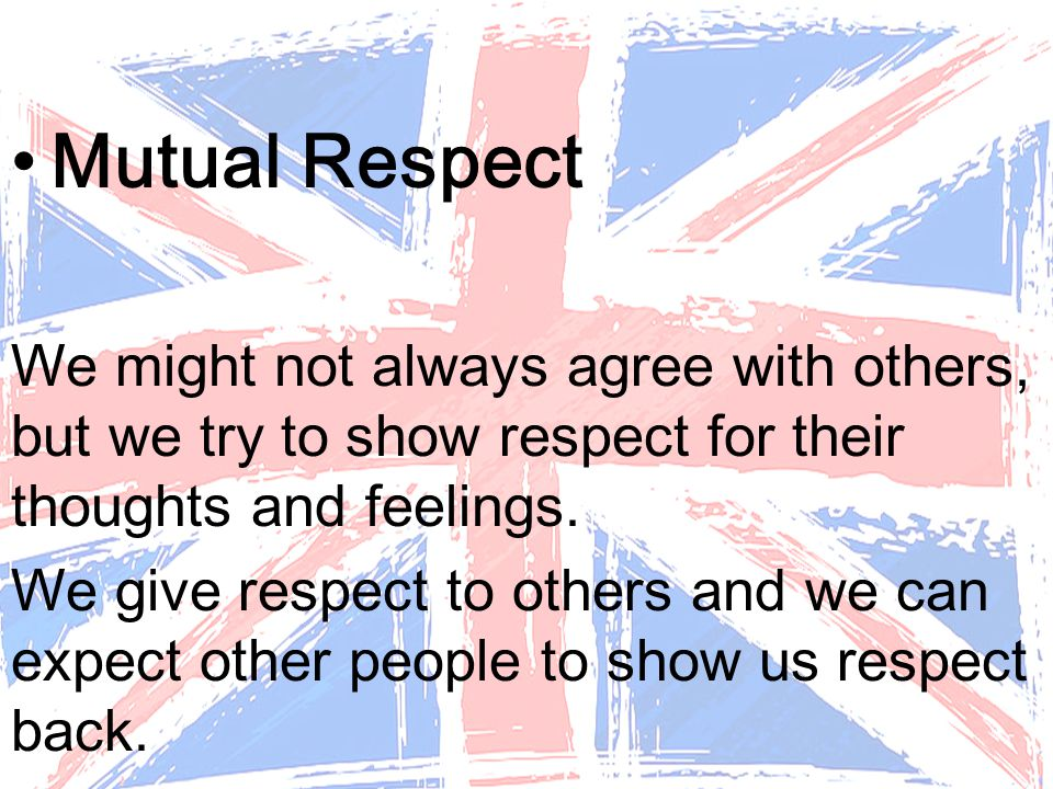 Mutual Respect We might not always agree with others, but we try to show respect for their thoughts and feelings.