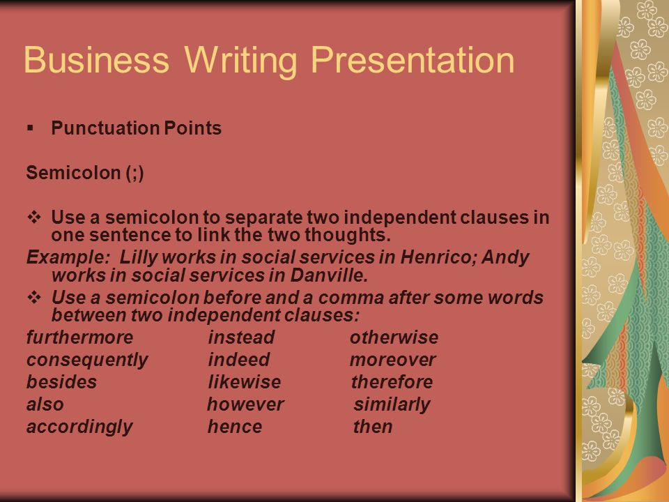 Business Writing Presentation  Punctuation Points Semicolon (;)  Use a semicolon to separate two independent clauses in one sentence to link the two thoughts.