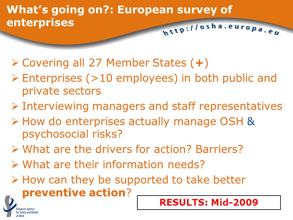 What's going on : European survey of enterprises  Covering all 27 Member States (+)  Enterprises (>10 employees) in both public and private sectors  Interviewing managers and staff representatives  How do enterprises actually manage OSH & psychosocial risks.