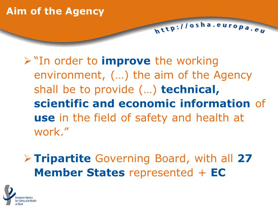Aim of the Agency  In order to improve the working environment, (…) the aim of the Agency shall be to provide (…) technical, scientific and economic information of use in the field of safety and health at work.  Tripartite Governing Board, with all 27 Member States represented + EC