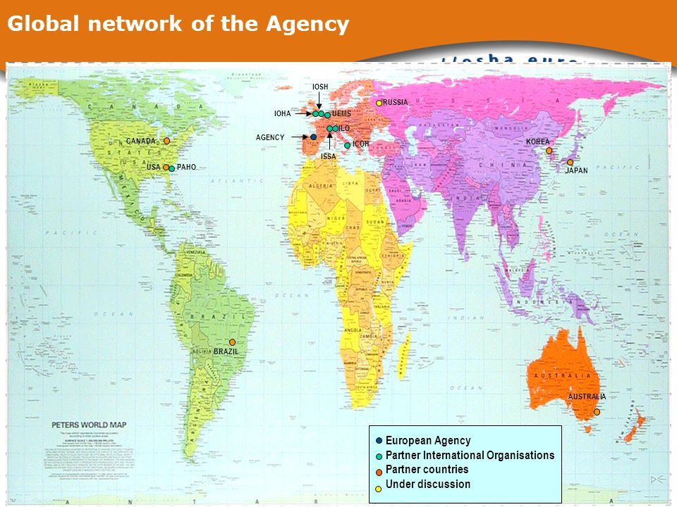 Global network of the Agency IOSH European Agency Partner International Organisations Partner countries Under discussion BRAZIL AUSTRALIA CANADA USA PAHO AGENCY ICOH IOHA UEMS ILO ISSA RUSSIA KOREA JAPAN IOSH