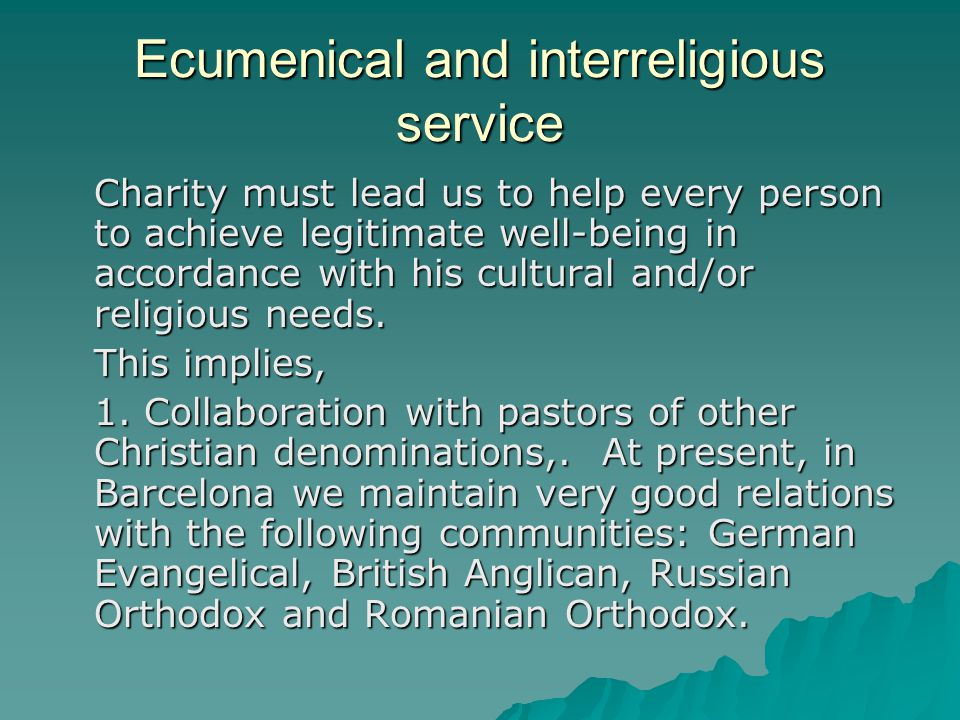 Ecumenical and interreligious service Charity must lead us to help every person to achieve legitimate well-being in accordance with his cultural and/or religious needs.
