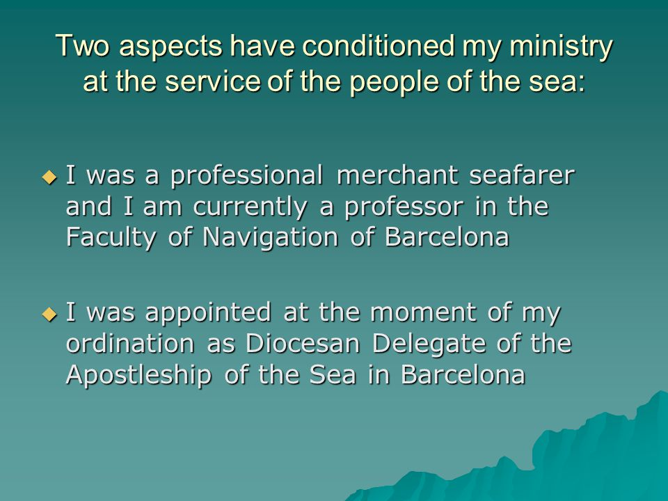 Two aspects have conditioned my ministry at the service of the people of the sea:  I was a professional merchant seafarer and I am currently a professor in the Faculty of Navigation of Barcelona  I was appointed at the moment of my ordination as Diocesan Delegate of the Apostleship of the Sea in Barcelona