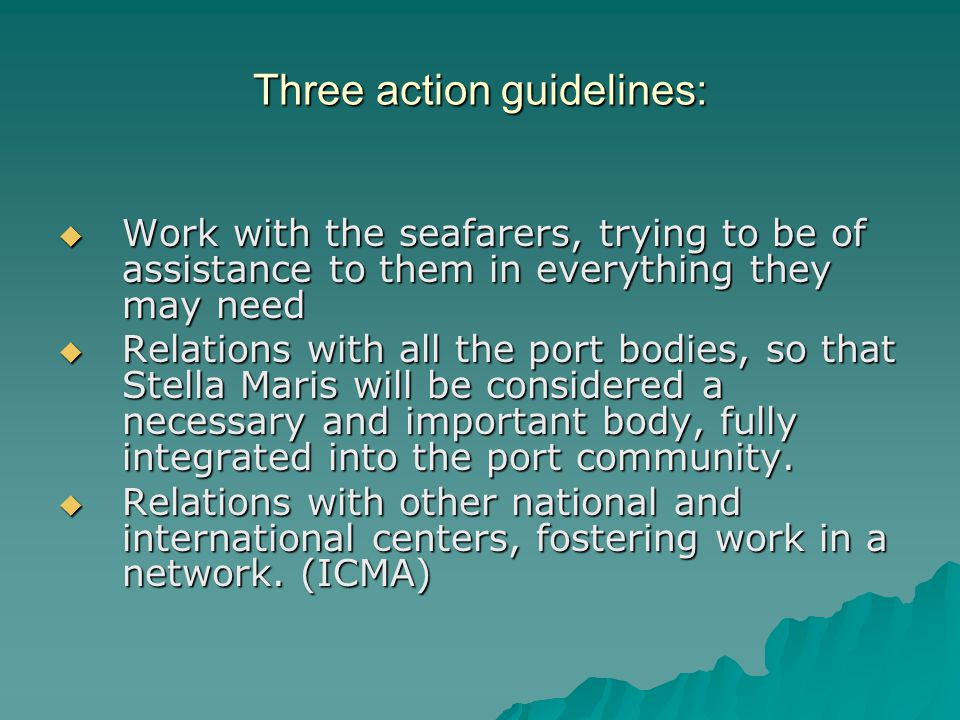 Three action guidelines:  Work with the seafarers, trying to be of assistance to them in everything they may need  Relations with all the port bodies, so that Stella Maris will be considered a necessary and important body, fully integrated into the port community.