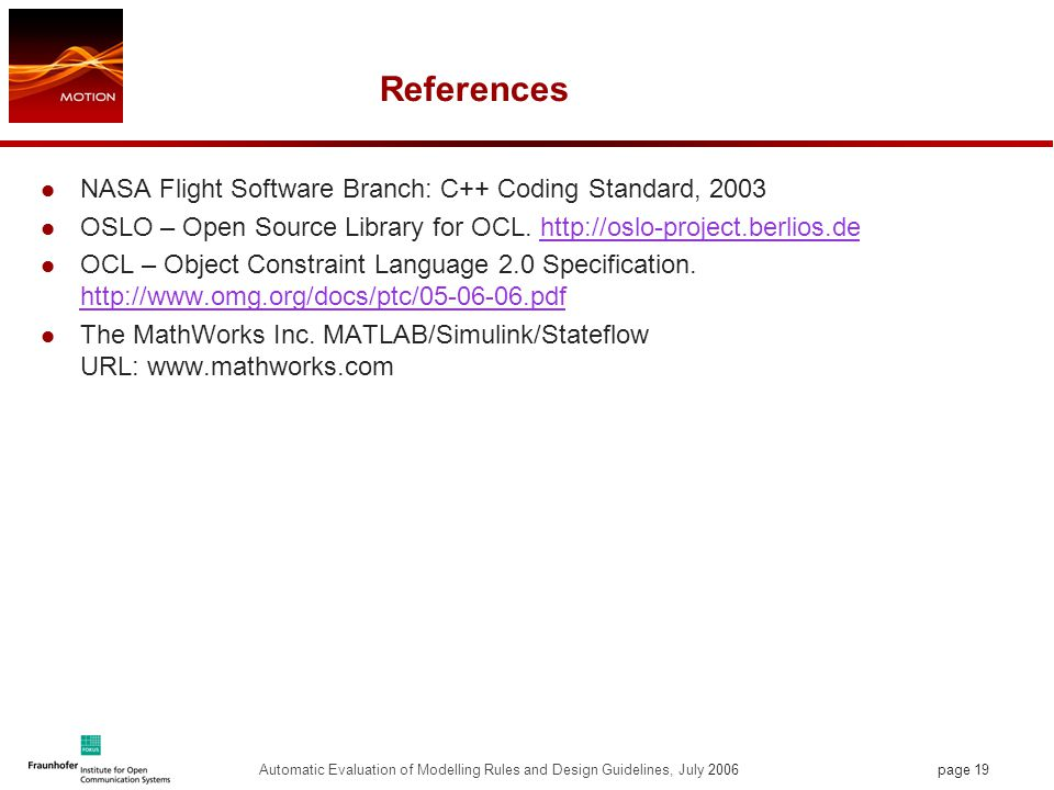 page 19 Automatic Evaluation of Modelling Rules and Design Guidelines, July 2006 References NASA Flight Software Branch: C++ Coding Standard, 2003 OSLO – Open Source Library for OCL.