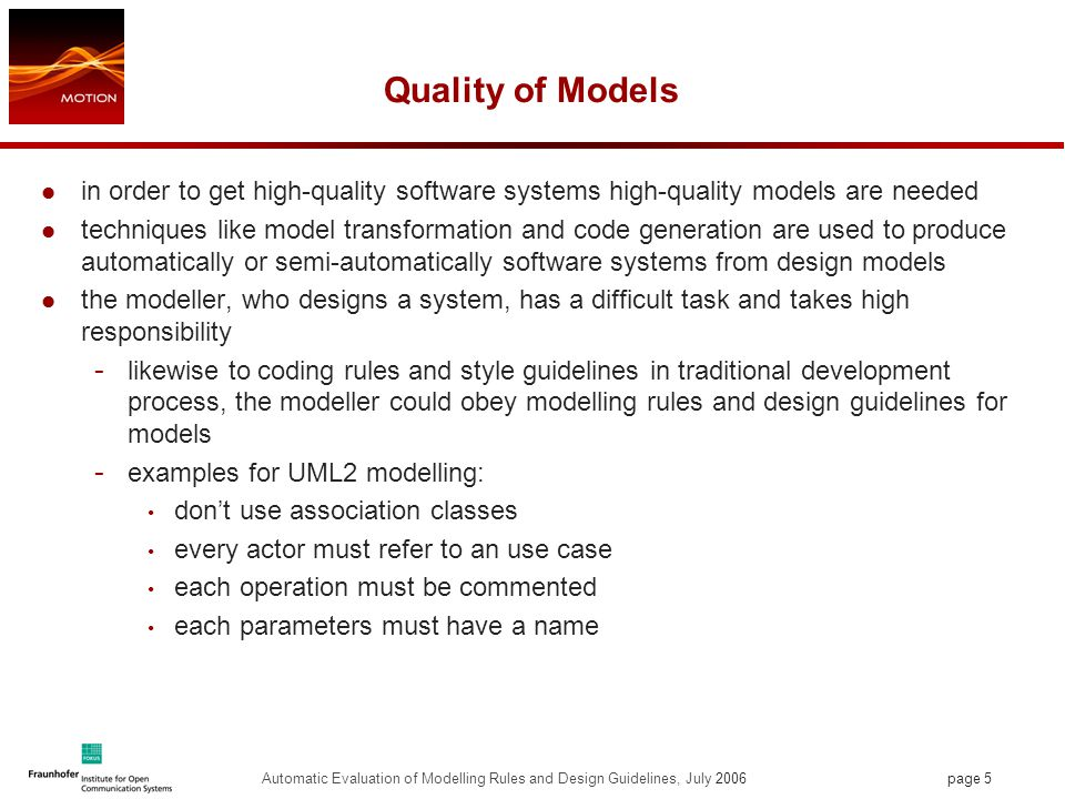 page 5 Automatic Evaluation of Modelling Rules and Design Guidelines, July 2006 Quality of Models in order to get high-quality software systems high-quality models are needed techniques like model transformation and code generation are used to produce automatically or semi-automatically software systems from design models the modeller, who designs a system, has a difficult task and takes high responsibility - likewise to coding rules and style guidelines in traditional development process, the modeller could obey modelling rules and design guidelines for models - examples for UML2 modelling: don't use association classes every actor must refer to an use case each operation must be commented each parameters must have a name