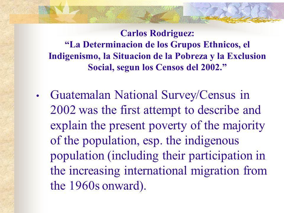 Carlos Rodriguez: La Determinacion de los Grupos Ethnicos, el Indigenismo, la Situacion de la Pobreza y la Exclusion Social, segun los Censos del 2002. Guatemalan National Survey/Census in 2002 was the first attempt to describe and explain the present poverty of the majority of the population, esp.