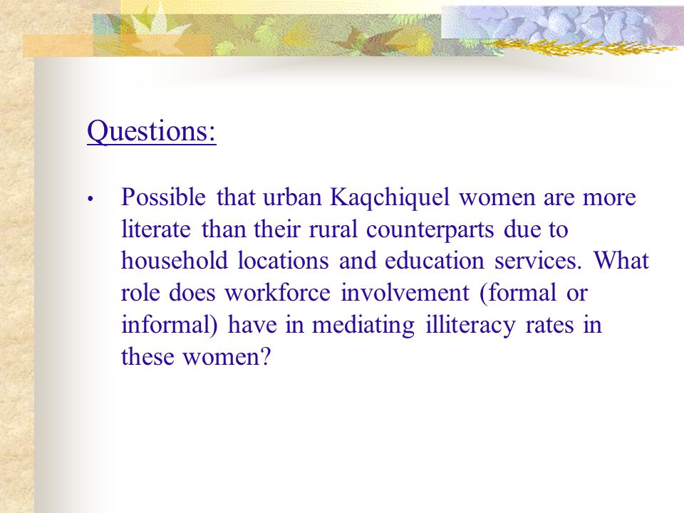 Questions: Possible that urban Kaqchiquel women are more literate than their rural counterparts due to household locations and education services.