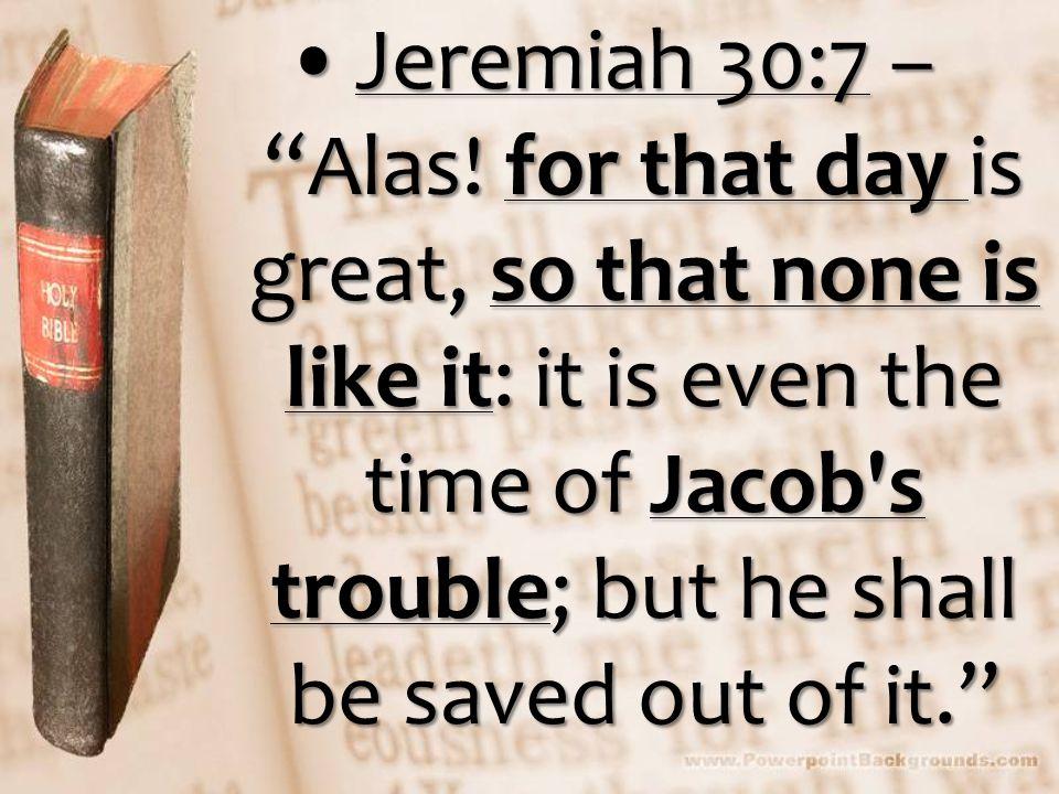 Jeremiah 30:7 – Alas.