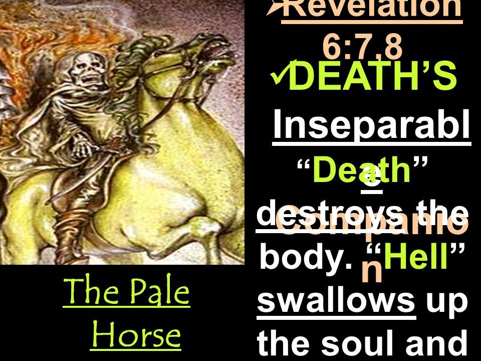  Revelation 6:7,8 DEATH'S Inseparabl e Companio n DEATH'S Inseparabl e Companio n Death destroys the body.