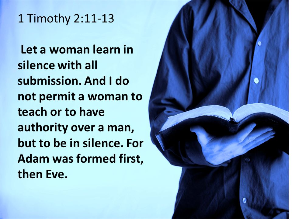 1 Timothy 2:11-13 Let a woman learn in silence with all submission.