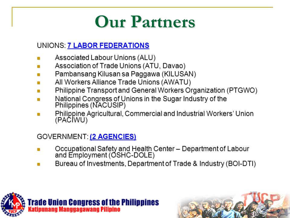 Our Partners UNIONS: 7 LABOR FEDERATIONS Associated Labour Unions (ALU) Associated Labour Unions (ALU) Association of Trade Unions (ATU, Davao) Association of Trade Unions (ATU, Davao) Pambansang Kilusan sa Paggawa (KILUSAN) Pambansang Kilusan sa Paggawa (KILUSAN) All Workers Alliance Trade Unions (AWATU) All Workers Alliance Trade Unions (AWATU) Philippine Transport and General Workers Organization (PTGWO) Philippine Transport and General Workers Organization (PTGWO) National Congress of Unions in the Sugar Industry of the Philippines (NACUSIP) National Congress of Unions in the Sugar Industry of the Philippines (NACUSIP) Philippine Agricultural, Commercial and Industrial Workers' Union (PACIWU) Philippine Agricultural, Commercial and Industrial Workers' Union (PACIWU) GOVERNMENT: (2 AGENCIES) Occupational Safety and Health Center – Department of Labour and Employment (OSHC-DOLE) Occupational Safety and Health Center – Department of Labour and Employment (OSHC-DOLE) Bureau of Investments, Department of Trade & Industry (BOI-DTI) Bureau of Investments, Department of Trade & Industry (BOI-DTI)