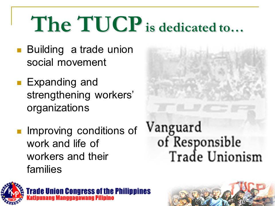 The TUCP is dedicated to… Building a trade union social movement Expanding and strengthening workers' organizations Improving conditions of work and l