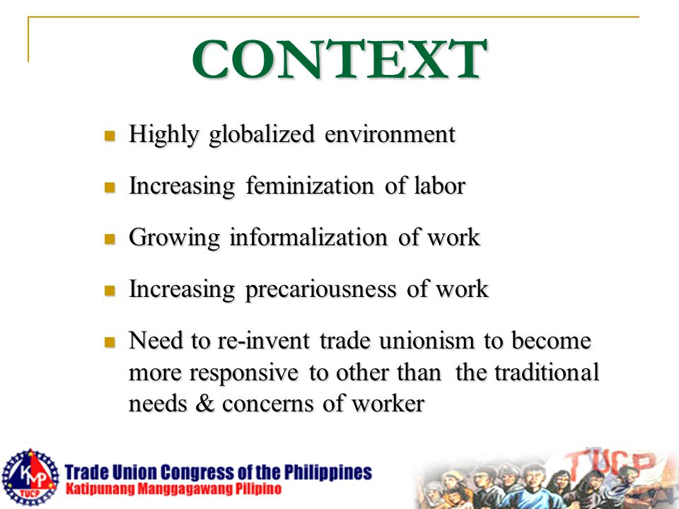 CONTEXT Highly globalized environment Highly globalized environment Increasing feminization of labor Increasing feminization of labor Growing informal