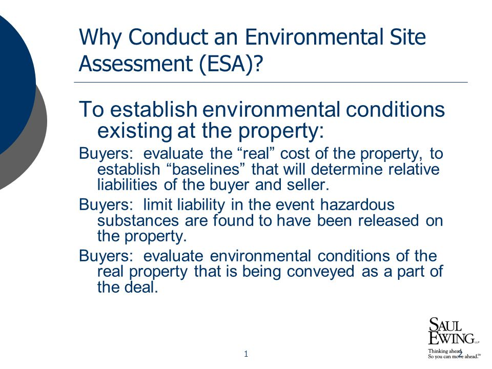 """12 Why Conduct an Environmental Site Assessment (ESA)? To establish environmental conditions existing at the property: Buyers: evaluate the """"real"""" cos"""