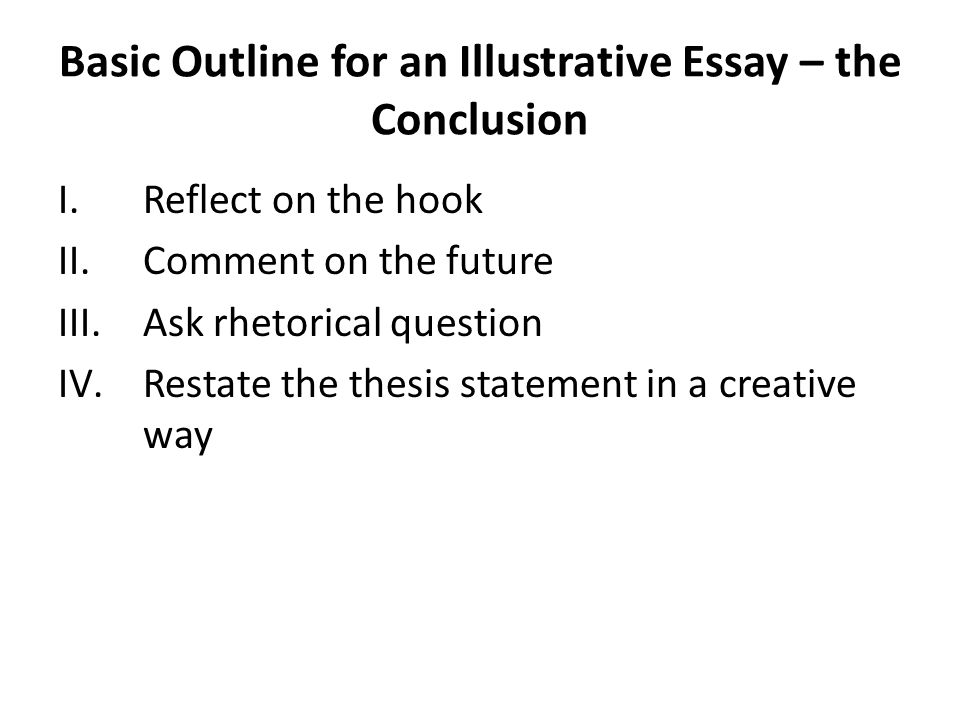 Basic Outline for an Illustrative Essay – the Conclusion I.Reflect on the hook II.Comment on the future III.Ask rhetorical question IV.Restate the thesis statement in a creative way