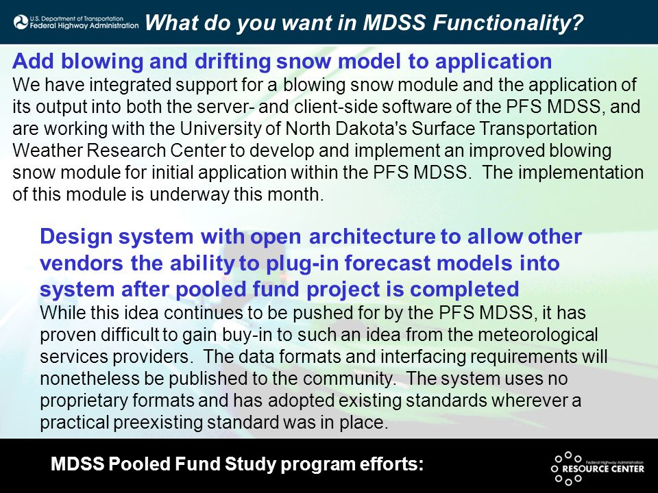 MDSS Pooled Fund Study program efforts: Add blowing and drifting snow model to application We have integrated support for a blowing snow module and the application of its output into both the server- and client-side software of the PFS MDSS, and are working with the University of North Dakota s Surface Transportation Weather Research Center to develop and implement an improved blowing snow module for initial application within the PFS MDSS.